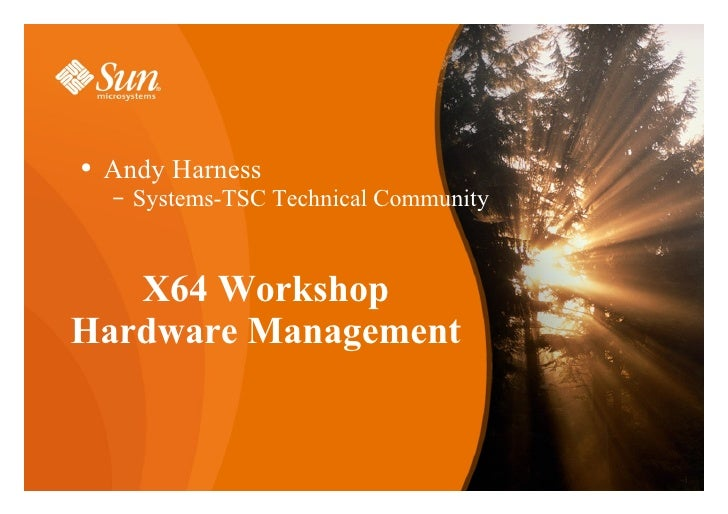 X64 Workshop Hardware Management <ul><li>Andy Harness </li></ul><ul><ul><li>Systems-TSC Technical Community </li></ul></ul>