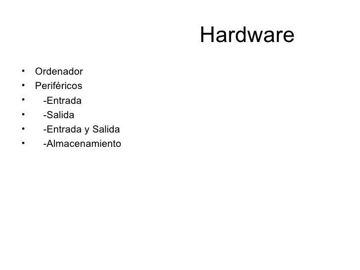 Hardware <ul><li>Ordenador </li></ul><ul><li>Periféricos </li></ul><ul><li>-Entrada </li></ul><ul><li>-Salida </li></ul><u...