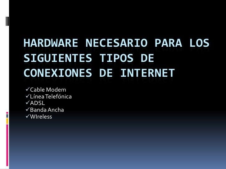 Hardware necesario para los siguientes tipos de conexiones de internet<br /><ul><li>Cable Modem