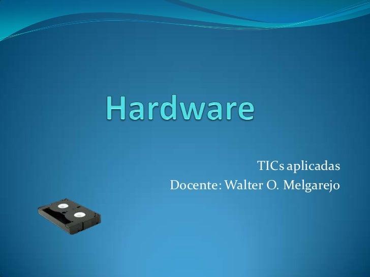 Hardware<br />TICs aplicadas<br />Docente: Walter O. Melgarejo<br />