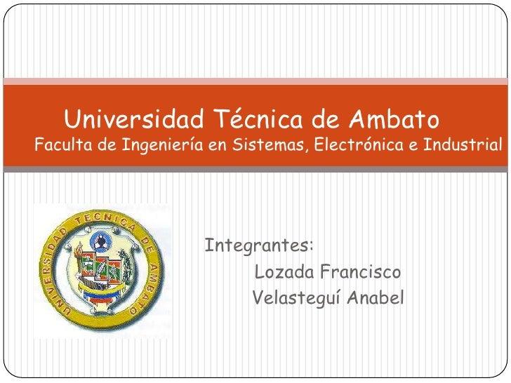 Universidad Técnica de AmbatoFaculta de Ingeniería en Sistemas, Electrónica e Industrial<br />   Integrantes: <br />     ...
