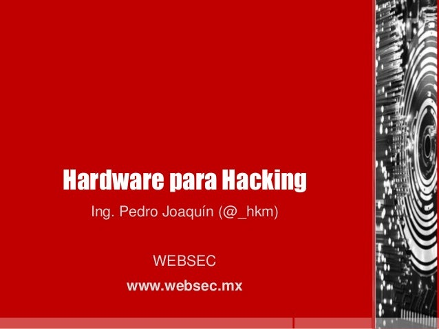 Hardware para HackingIng. Pedro Joaquín (@_hkm)WEBSECwww.websec.mx