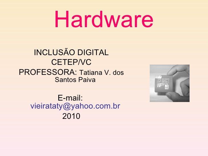 Hardware <ul><li>INCLUSÃO DIGITAL </li></ul><ul><li>CETEP/VC </li></ul><ul><li>PROFESSORA:  Tatiana V. dos Santos Paiva </...