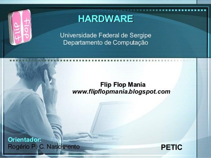 HARDWARE PETIC Universidade Federal de Sergipe Departamento de Computação Flip Flop Mania www.flipflopmania.blogspot.com O...