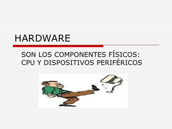 HARDWARE SON LOS COMPONENTES FÍSICOS: CPU Y DISPOSITIVOS PERIFÉRICOS