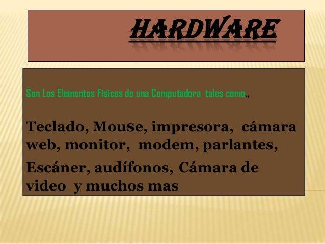 HARDWARESon Los Elementos Físicos de una Computadora tales como.,Teclado, Mouse, impresora, cámaraweb, monitor, modem, par...