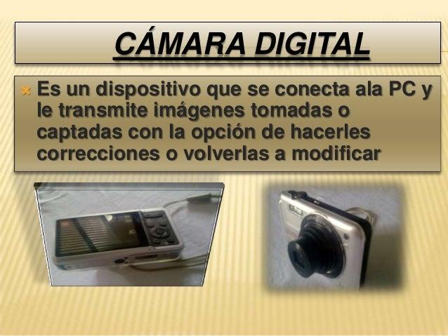 CÁMARA DIGITAL   Es un dispositivo que se conecta ala PC y    le transmite imágenes tomadas o    captadas con la opción d...