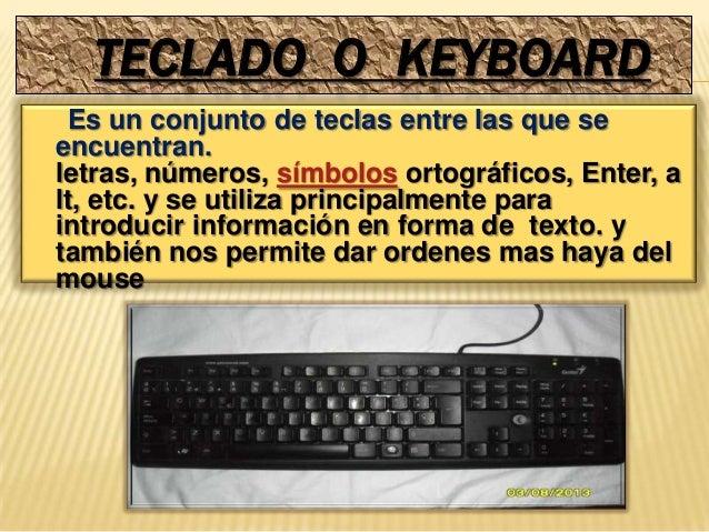 TECLADO O KEYBOARD Es un conjunto de teclas entre las que seencuentran.letras, números, símbolos ortográficos, Enter, alt,...