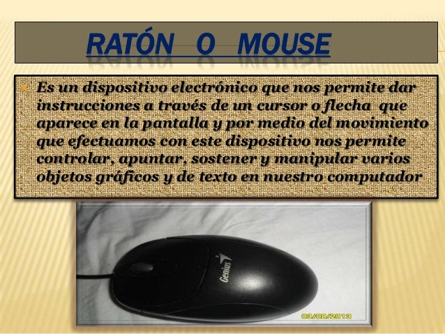 RATÓN O MOUSE   Es un dispositivo electrónico que nos permite dar    instrucciones a través de un cursor o flecha que    ...