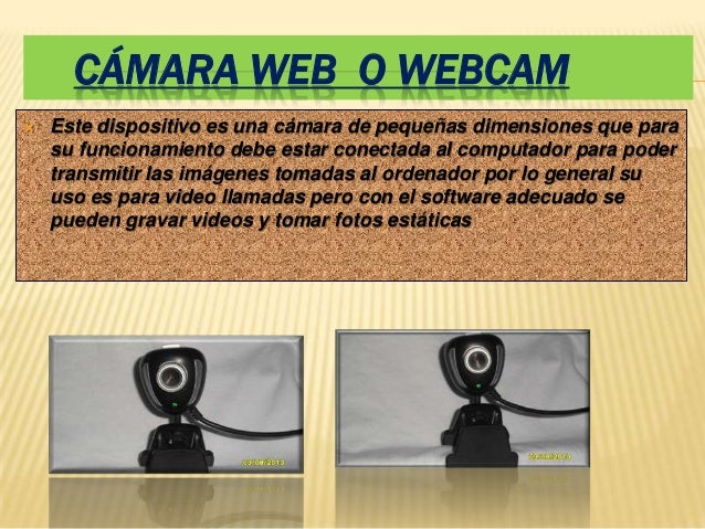 CÁMARA WEB O WEBCAM   Este dispositivo es una cámara de pequeñas dimensiones que para    su funcionamiento debe estar con...