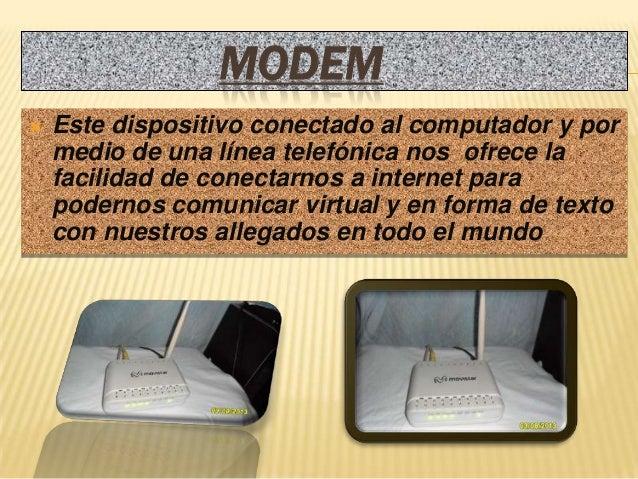 MODEM   Este dispositivo conectado al computador y por    medio de una línea telefónica nos ofrece la    facilidad de con...