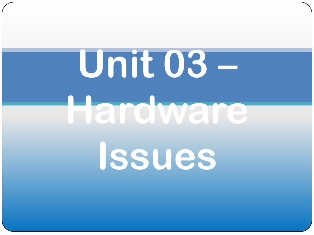 Unit 03 –Hardware Issues