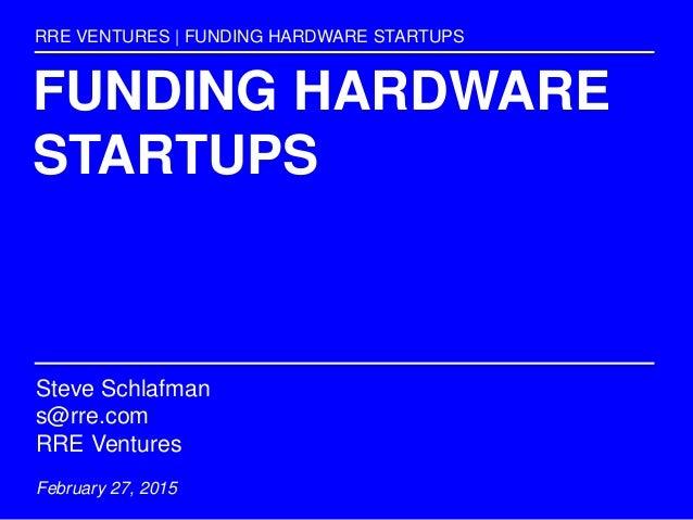 FUNDING HARDWARE STARTUPS RRE VENTURES | FUNDING HARDWARE STARTUPS Steve Schlafman s@rre.com RRE Ventures February 27, 2015