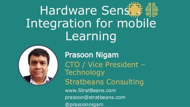 Hardware Sensor Integration for mobile Learning Prasoon Nigam CTO / Vice President – Technology Stratbeans Consulting www....
