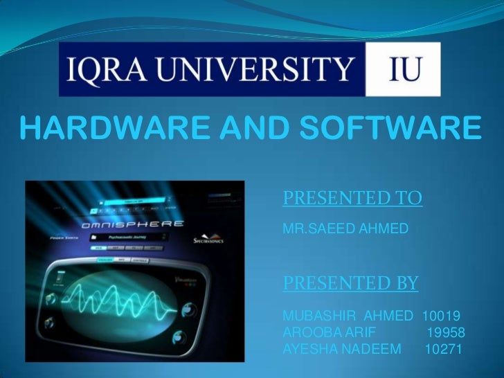 HARDWARE AND SOFTWARE           PRESENTED TO           MR.SAEED AHMED           PRESENTED BY           MUBASHIR AHMED 1001...