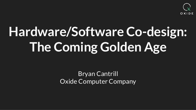 Hardware/Software Co-design: The Coming Golden Age Bryan Cantrill Oxide Computer Company