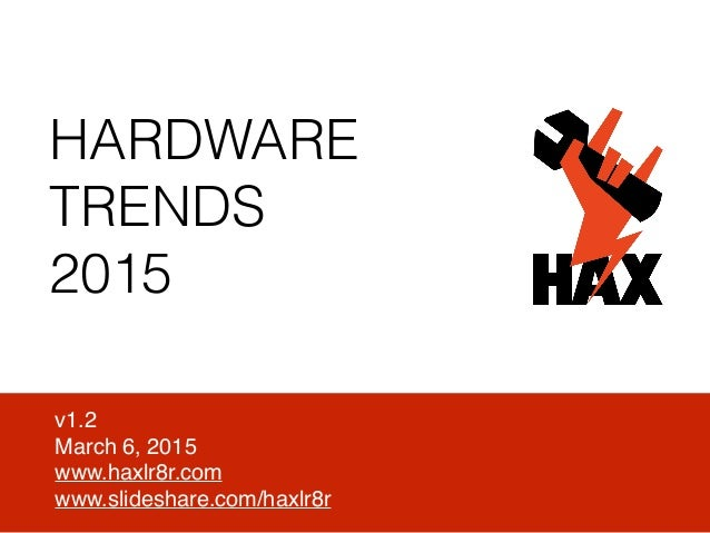 HARDWARE TRENDS 2015 v1.2 March 6, 2015 www.haxlr8r.com www.slideshare.com/haxlr8r