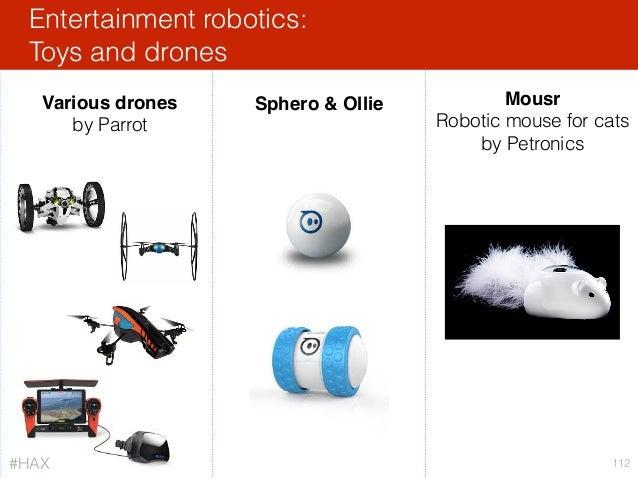 Entertainment robotics: Toys and drones 112 Mousr Robotic mouse for cats by Petronics Sphero & OllieVarious drones by Parr...