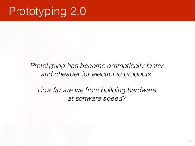 141 Prototyping has become dramatically faster and cheaper for electronic products. How far are we from building hardware...