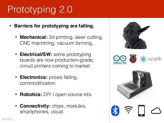 • Barriers for prototyping are falling. • Mechanical: 3d printing, laser cutting, CNC machining, vacuum forming… • Electri...