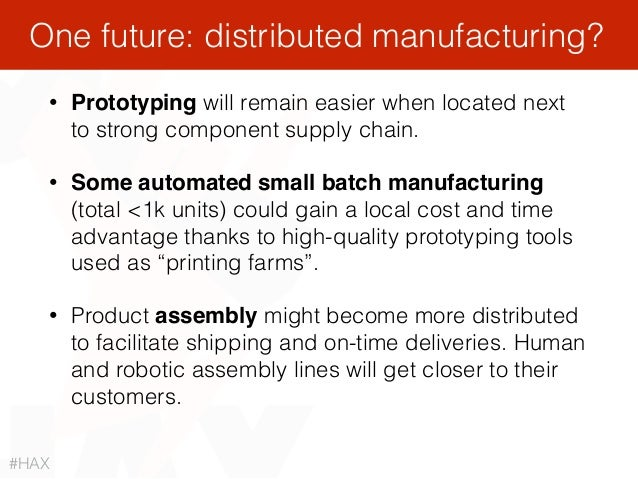 • Prototyping will remain easier when located next to strong component supply chain. • Some automated small batch manufact...