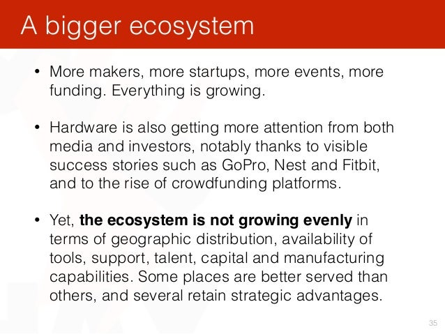 35 • More makers, more startups, more events, more funding. Everything is growing. • Hardware is also getting more attenti...