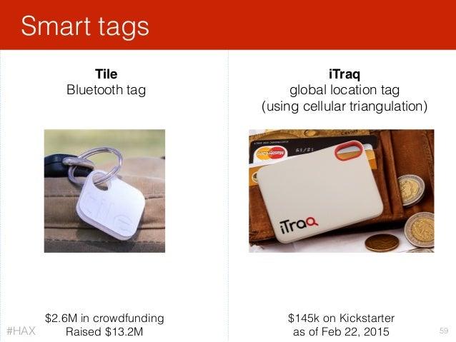 Smart tags 59 iTraq global location tag (using cellular triangulation) $145k on Kickstarter as of Feb 22, 2015 Tile Bluet...