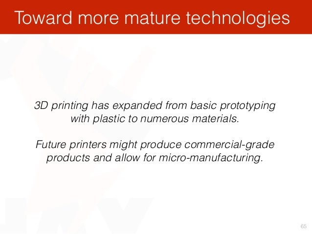 65 3D printing has expanded from basic prototyping with plastic to numerous materials. Future printers might produce comme...