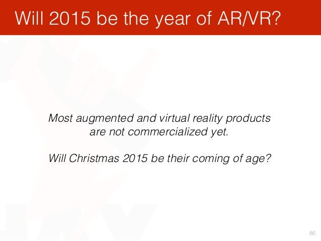 86 Most augmented and virtual reality products are not commercialized yet. Will Christmas 2015 be their coming of age? Wi...