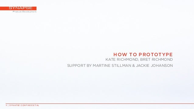 HOW TO PROTOTYPE KATE RICHMOND, BRET RICHMOND SUPPORT BY MARTINE STILLMAN & JACKIE JOHANSON 1 | S Y N A P S E C ON F I N D...