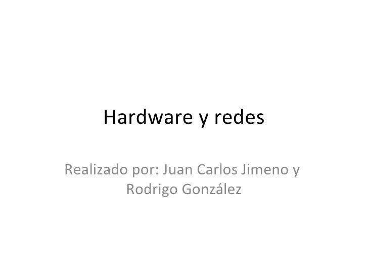 Hardware y redes Realizado por: Juan Carlos Jimeno y  Rodrigo González