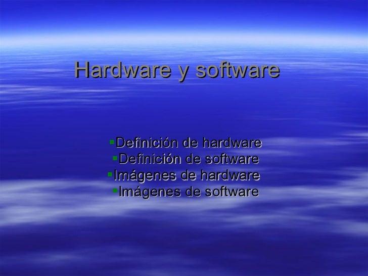 Hardware y software <ul><li>Definición de hardware </li></ul><ul><li>Definición de software </li></ul><ul><li>Imágenes de ...