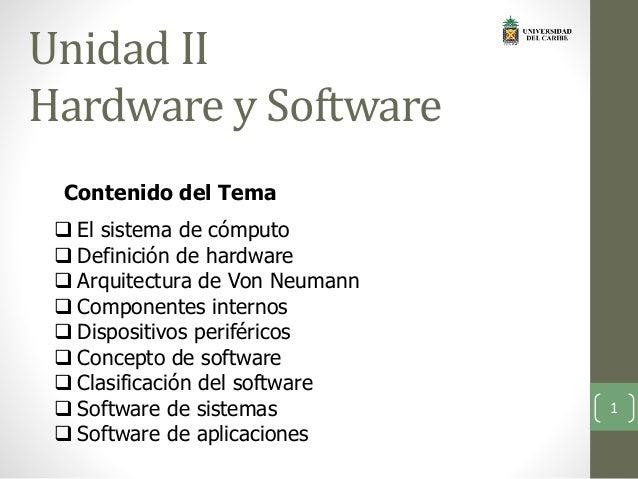 Unidad II Hardware y Software  El sistema de cómputo  Definición de hardware  Arquitectura de Von Neumann  Componentes...