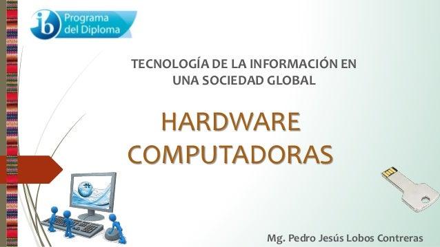 HARDWARE COMPUTADORAS TECNOLOGÍA DE LA INFORMACIÓN EN UNA SOCIEDAD GLOBAL Mg. Pedro Jesús Lobos Contreras