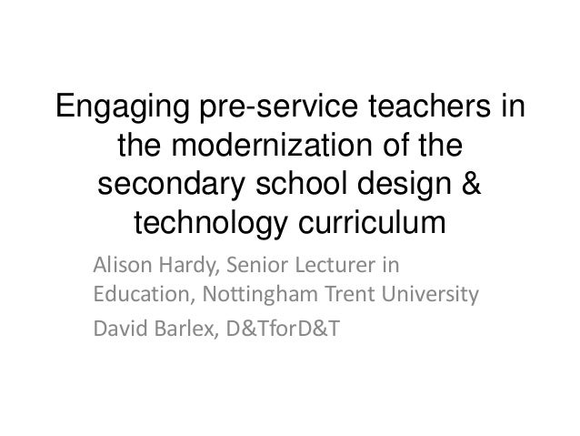 Engaging pre-service teachers in the modernization of the secondary school design & technology curriculum Alison Hardy, Se...