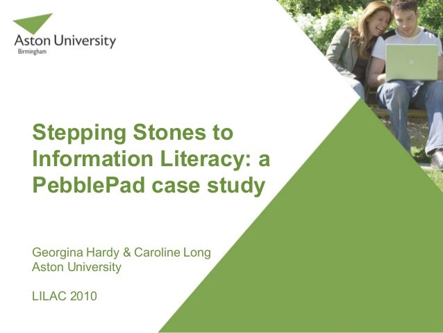 Stepping Stones to Information Literacy: a PebblePad case study Georgina Hardy & Caroline Long Aston University LILAC 2010