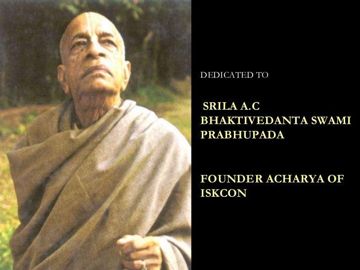 DEDICATED TO SRILA A.C BHAKTIVEDANTA SWAMI PRABHUPADA FOUNDER ACHARYA OF ISKCON
