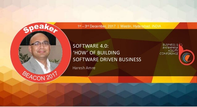 SOFTWARE 4.0: 'HOW' OF BUILDING SOFTWARE DRIVEN BUSINESS Haresh Amre 1st – 3rd December, 2017 | Westin, Hyderabad, INDIA