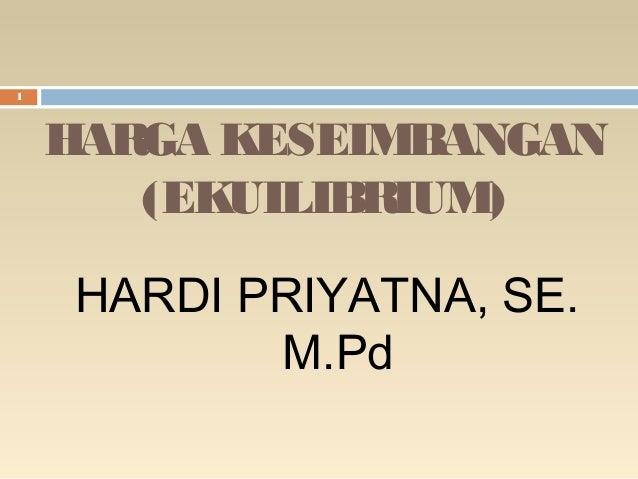 1  HARGA KESEIMBANGAN (EKUILIBRIUM) HARDI PRIYATNA, SE. M.Pd