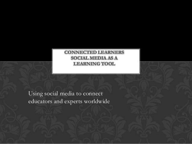 CONNECTED LEARNERS SOCIAL MEDIA AS A LEARNING TOOL Using social media to connect educators and experts worldwide