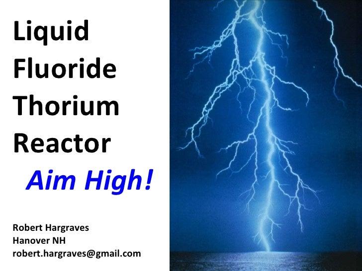 Liquid Fluoride Thorium Reactor   Aim High! Robert Hargraves Hanover NH [email_address]