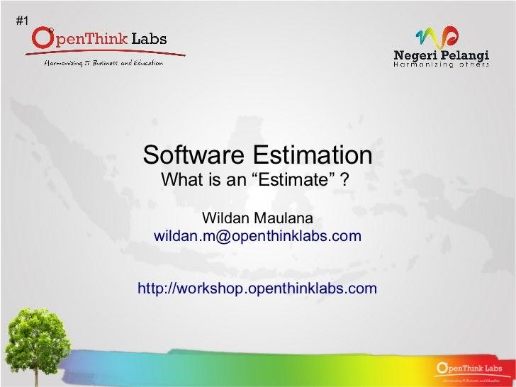 "#1     Software Estimation        What is an ""Estimate"" ?              Wildan Maulana       wildan.m@openthinklabs.com    ..."
