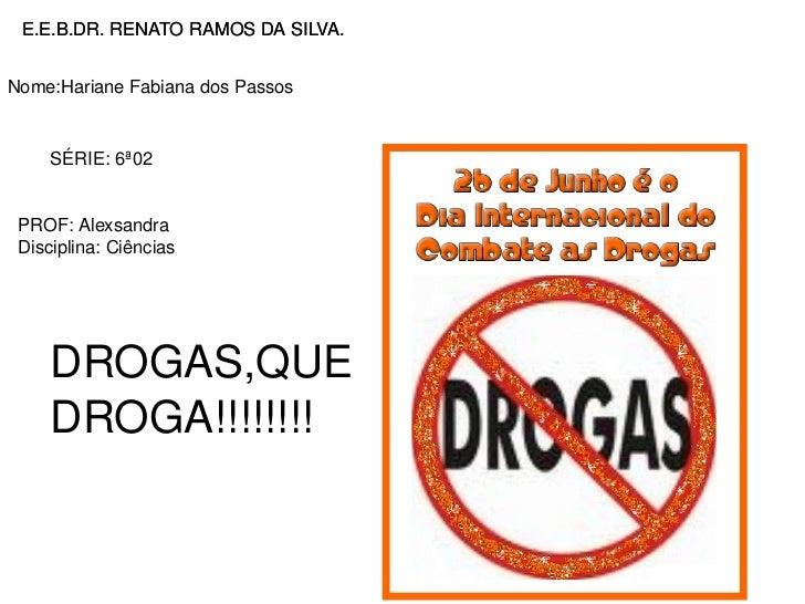 E.E.B.DR. RENATO RAMOS DA SILVA. Nome:Hariane Fabiana dos Passos SÉRIE: 6ª02 PROF: Alexsandra Disciplina: Ciências DROGAS,...