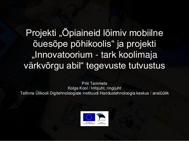 """Projekti """"Õpiaineid lõimiv mobiilne õuesõpe põhikoolis"""" ja projekti """"Innovatoorium - tark koolimaja värkvõrgu abil"""" tegevu..."""