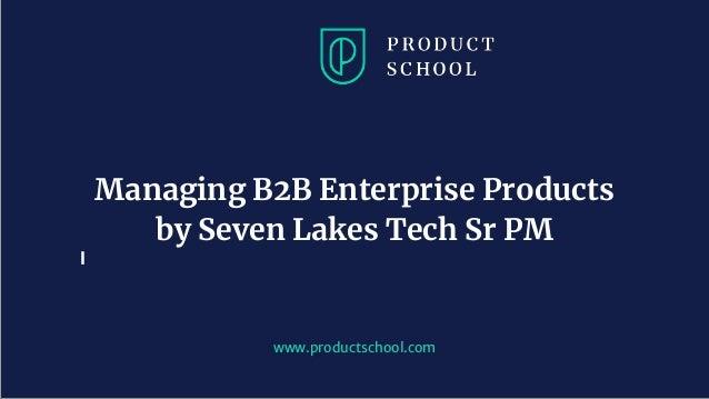 www.productschool.com Managing B2B Enterprise Products by Seven Lakes Tech Sr PM