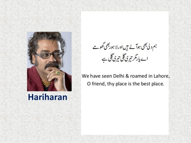 Hariharan We have seen Delhi & roamed in Lahore, O friend, thy place is the best place.