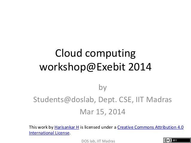Cloud computing workshop@Exebit 2014 by Students@doslab, Dept. CSE, IIT Madras Mar 15, 2014 DOS lab, IIT Madras This work ...