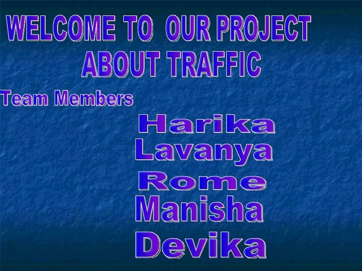 WELCOME  TO OUR PROJECT ABOUT TRAFFIC Team Members Harika Lavanya Rome Manisha Devika