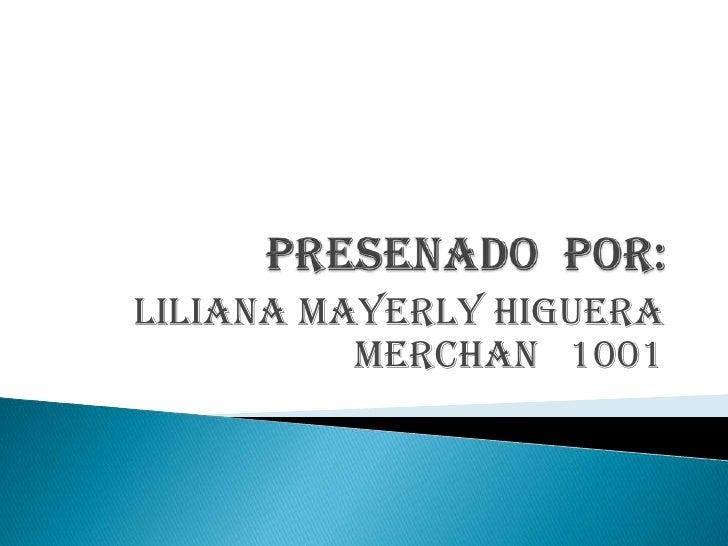 LILIANA MAYERLY HIGUERA          MERCHAN 1001
