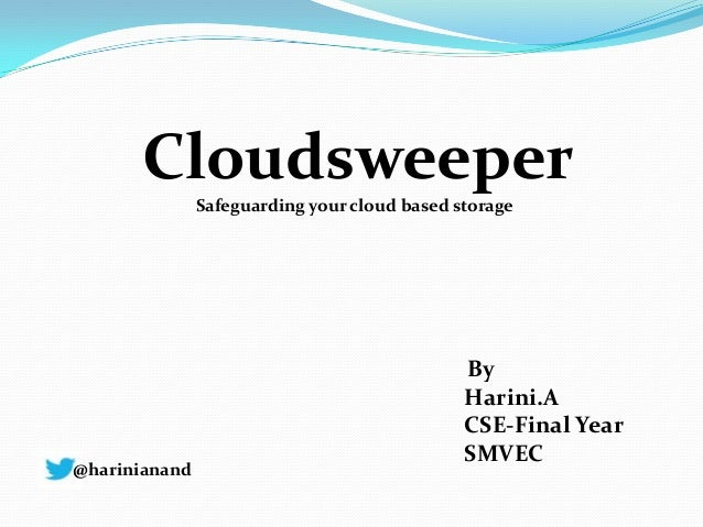 Cloudsweeper Safeguarding your cloud based storage By Harini.A CSE-Final Year SMVEC @harinianand